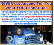 "FREE PDF Download - NEVER Let Anyone Tell You What YOU Cannot Do! (Transcript Slideshow Version of ESPN's July 21 ""SportsCenter"" Profile video about Richie Parker - the engineer born without arms, who designs championship winning NASCAR race car parts/components)  - www.tayosolagbade.com (formerly www.spontaneousdevelopment.com)"